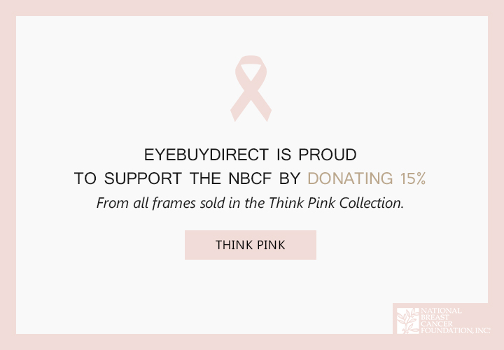 EyeBuyDirect is proud  to support the NBCF by donating 15%  from all frames sold in the Think Pink C
